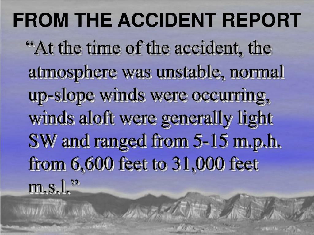"""At the time of the accident, the atmosphere was unstable, normal up-slope winds were occurring, winds aloft were generally light SW and ranged from 5-15 m.p.h. from 6,600 feet to 31,000 feet m.s.l."""