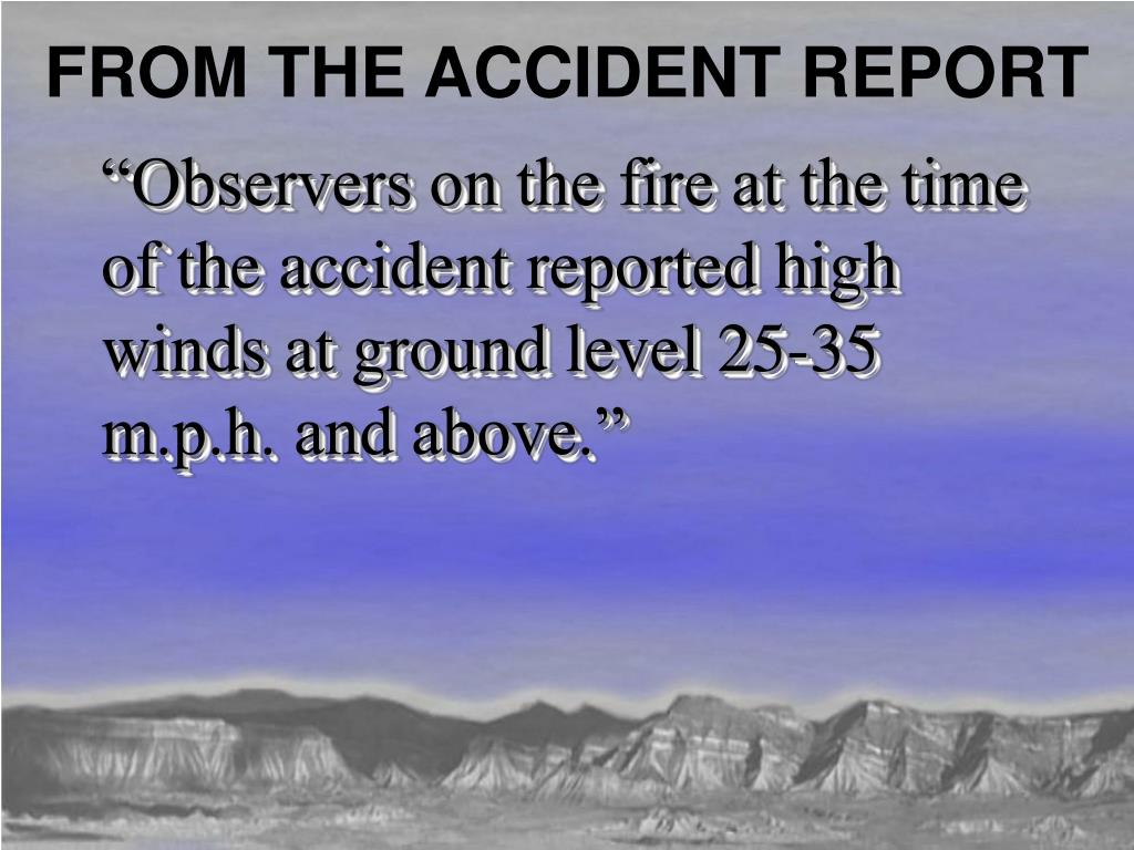 """Observers on the fire at the time of the accident reported high winds at ground level 25-35 m.p.h. and above."""