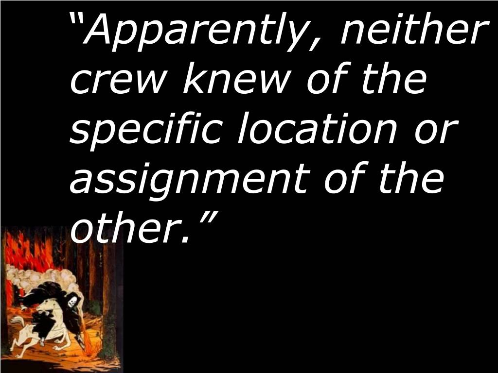 """Apparently, neither crew knew of the specific location or assignment of the other."""