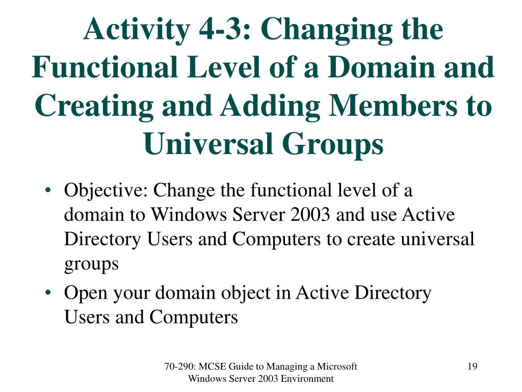 Activity 4-3: Changing the Functional Level of a Domain and Creating and Adding Members to Universal Groups