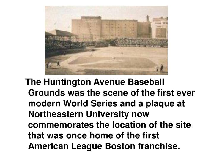 The Huntington Avenue Baseball Grounds was the scene of the first ever modern World Series and a plaque at Northeastern University now commemorates the location of the site that was once home of the first American League Boston franchise.