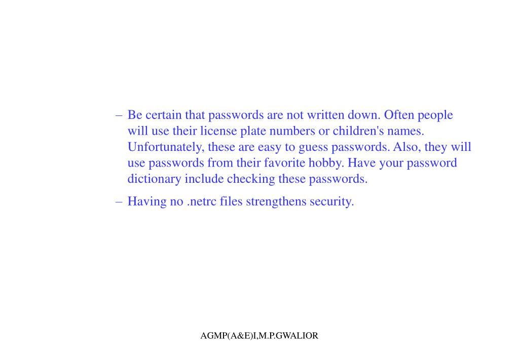 Be certain that passwords are not written down. Often people will use their license plate numbers or children's names. Unfortunately, these are easy to guess passwords. Also, they will use passwords from their favorite hobby. Have your password dictionary include checking these passwords.