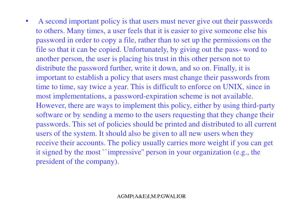 A second important policy is that users must never give out their passwords to others. Many times, a user feels that it is easier to give someone else his password in order to copy a file, rather than to set up the permissions on the file so that it can be copied. Unfortunately, by giving out the pass- word to another person, the user is placing his trust in this other person not to distribute the password further, write it down, and so on. Finally, it is important to establish a policy that users must change their passwords from time to time, say twice a year. This is difficult to enforce on UNIX, since in most implementations, a password-expiration scheme is not available. However, there are ways to implement this policy, either by using third-party software or by sending a memo to the users requesting that they change their passwords. This set of policies should be printed and distributed to all current users of the system. It should also be given to all new users when they receive their accounts. The policy usually carries more weight if you can get it signed by the most ``impressive'' person in your organization (e.g., the president of the company).