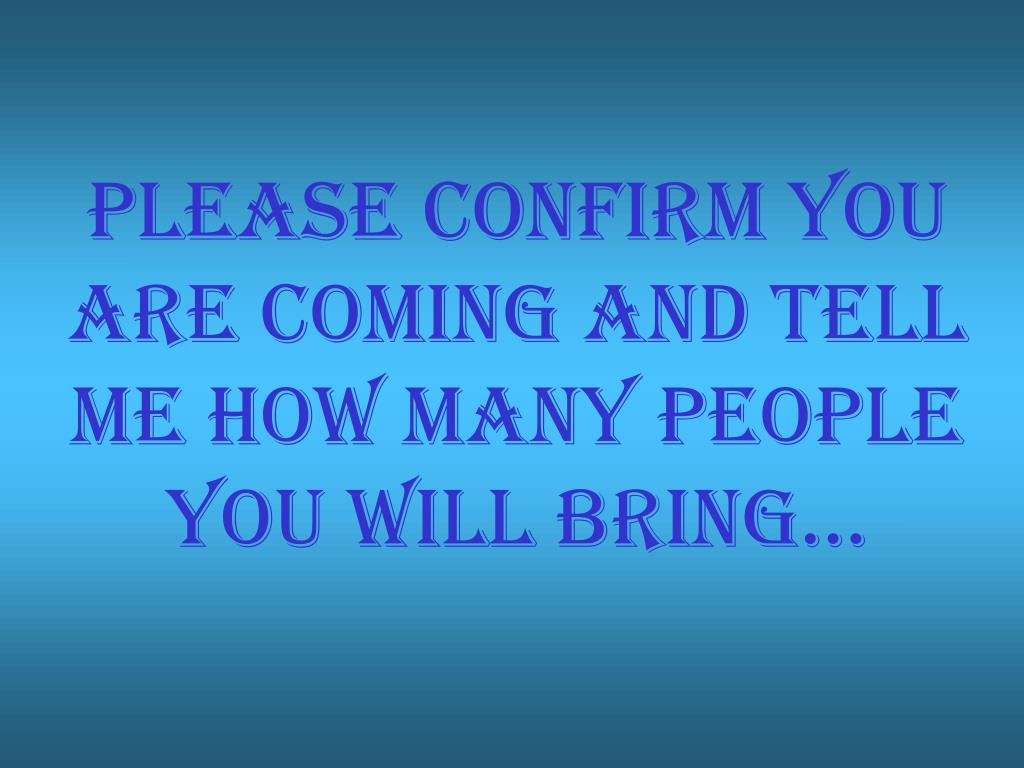 Please confirm you are coming and tell me how many people you will bring...