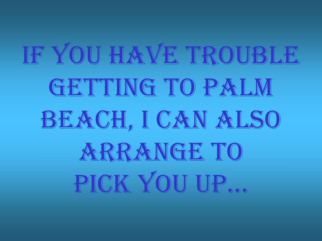 If you have trouble getting to palm beach, I can ALSO arrange to