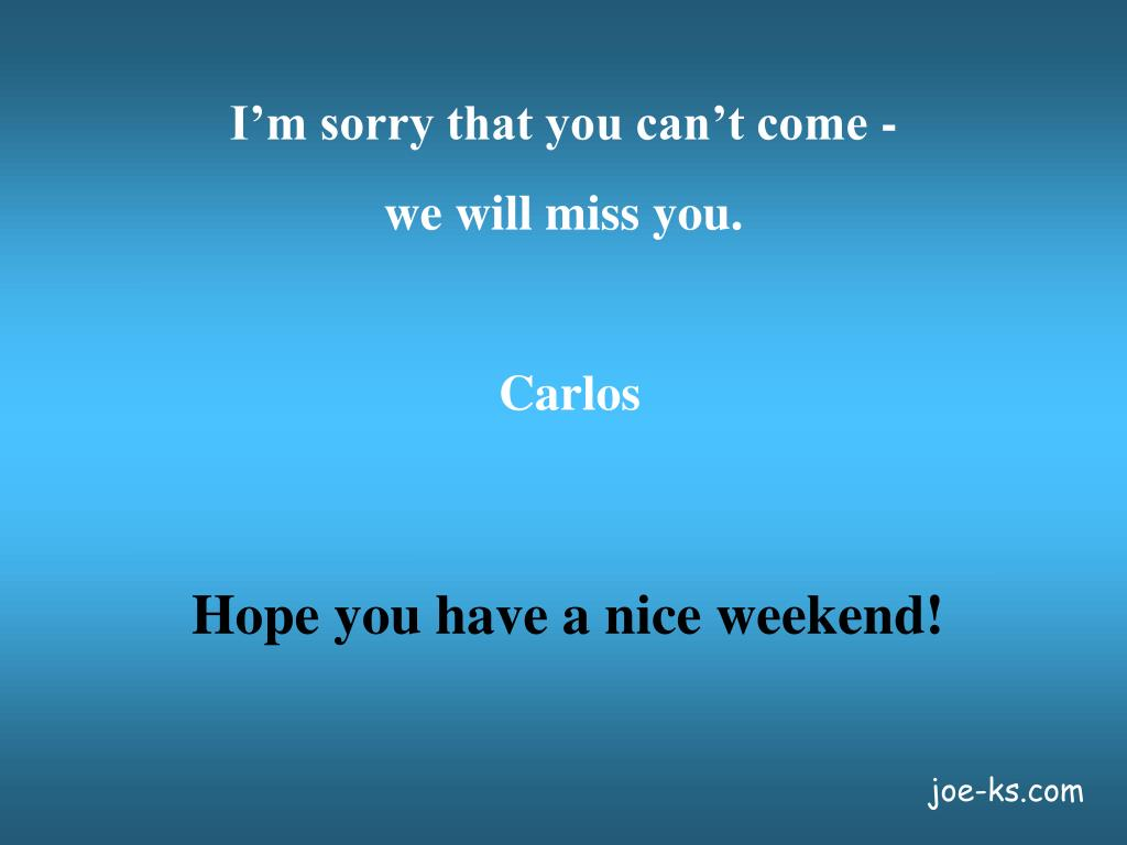 I'm sorry that you can't come -