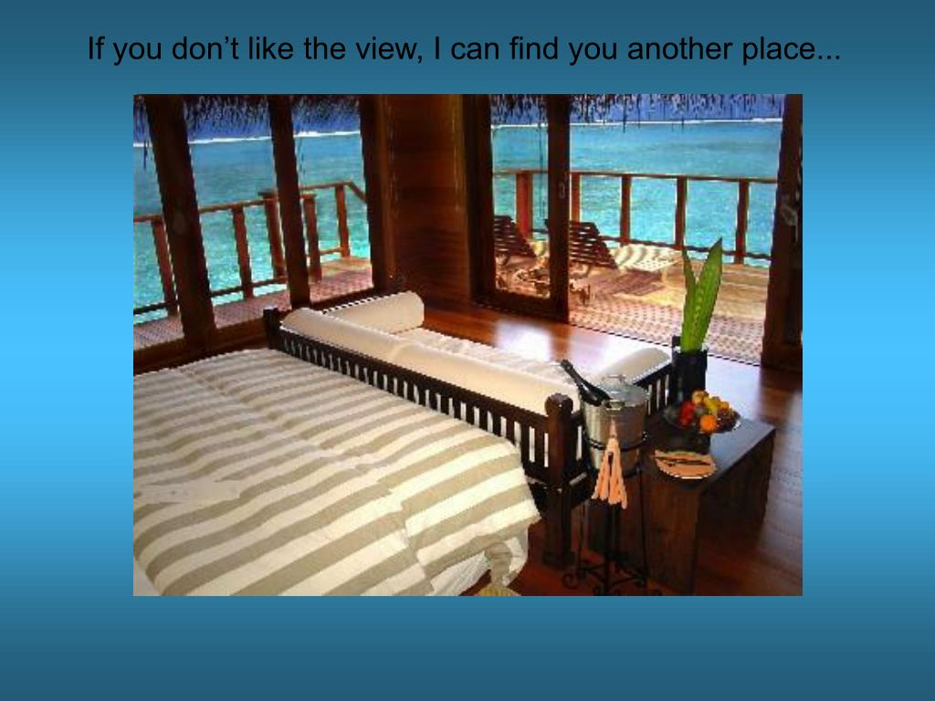 If you don't like the view, I can find you another place...
