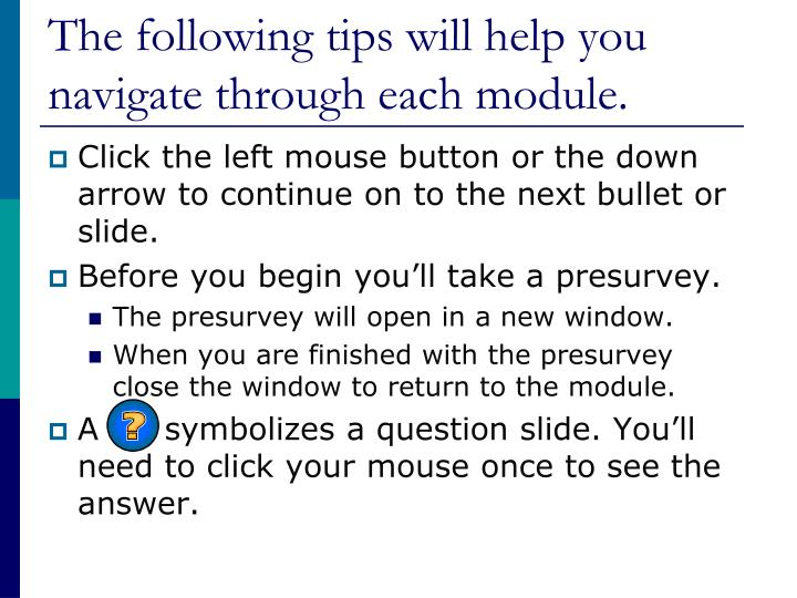 The following tips will help you navigate through each module l.jpg