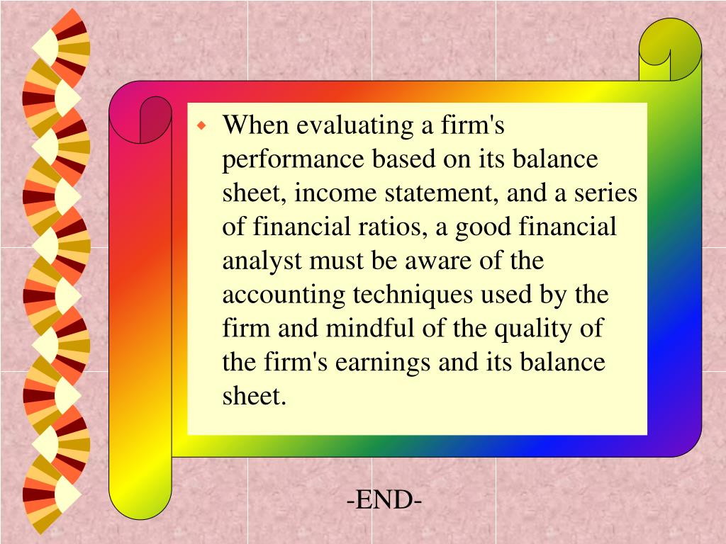 When evaluating a firm's performance based on its balance sheet, income statement, and a series of financial ratios, a good financial analyst must be aware of the accounting techniques used by the firm and mindful of the quality of the firm's earnings and its balance sheet.