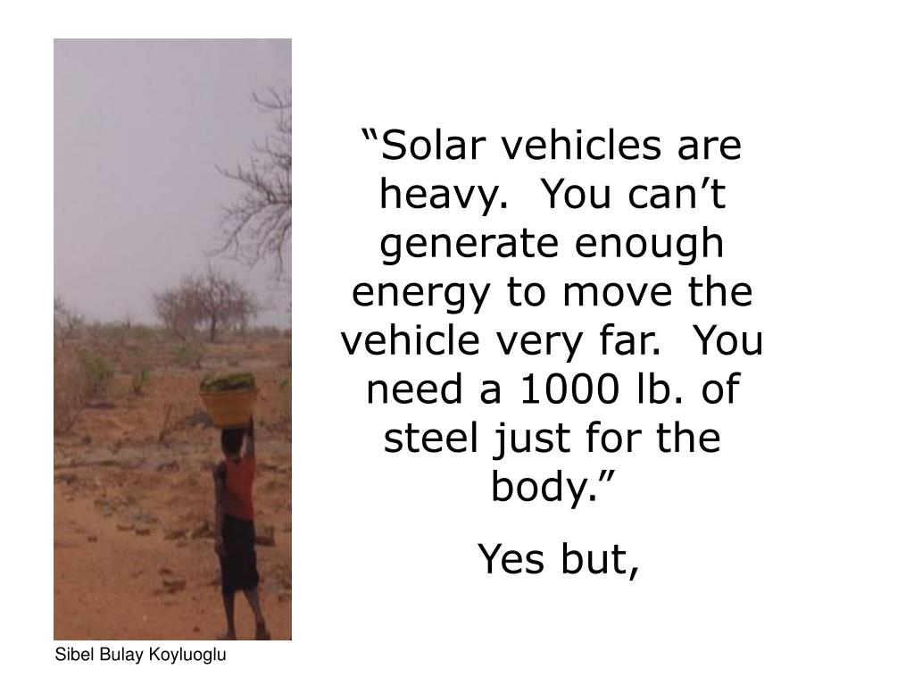 """Solar vehicles are heavy.  You can't generate enough energy to move the  vehicle very far.  You need a 1000 lb. of steel just for the body."""