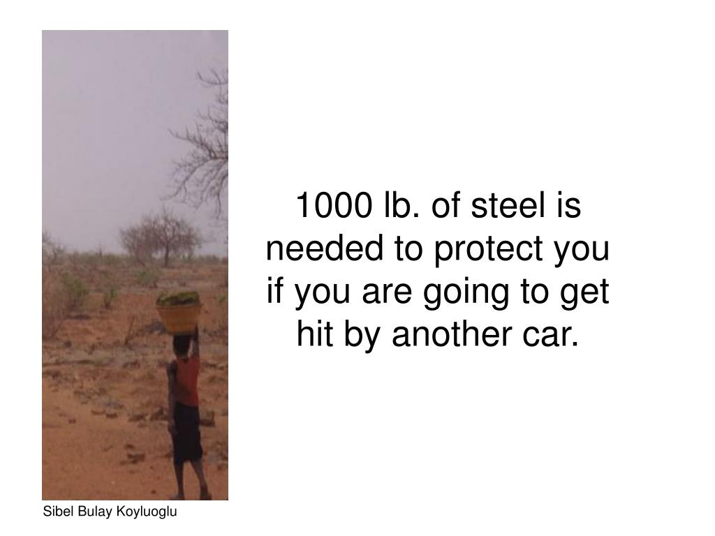 1000 lb. of steel is needed to protect you if you are going to get hit by another car.