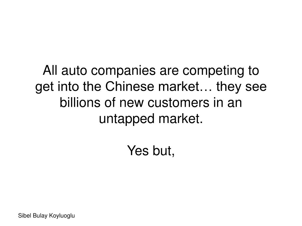 All auto companies are competing to get into the Chinese market… they see billions of new customers in an untapped market.