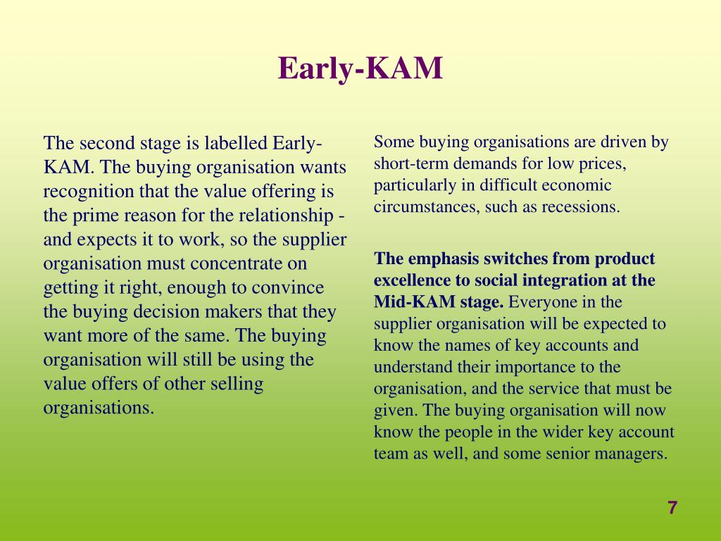 The second stage is labelled Early-KAM. The buying organisation wants recognition that the value offering is the prime reason for the relationship - and expects it to work, so the supplier organisation must concentrate on getting it right, enough to convince the buying decision makers that they want more of the same. The buying organisation will still be using the value offers of other selling organisations.