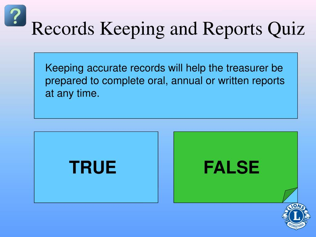 Keeping accurate records will help the treasurer be prepared to complete oral, annual or written reports at any time.