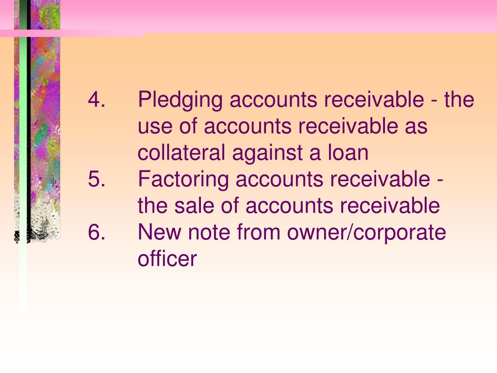4.Pledging accounts receivable - the use of accounts receivable as collateral against a loan