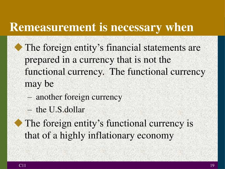 The foreign entity's financial statements are prepared in a currency that is not the functional currency.  The functional currency may be