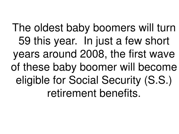 The oldest baby boomers will turn 59 this year.  In just a few short years around 2008, the first wave of these baby boomer will become eligible for Social Security (S.S.) retirement benefits.