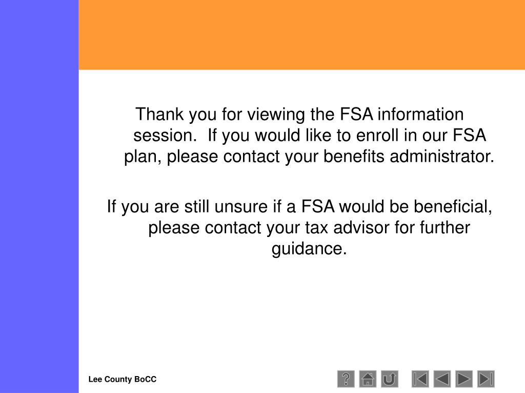 Thank you for viewing the FSA information session.  If you would like to enroll in our FSA plan, please contact your benefits administrator.