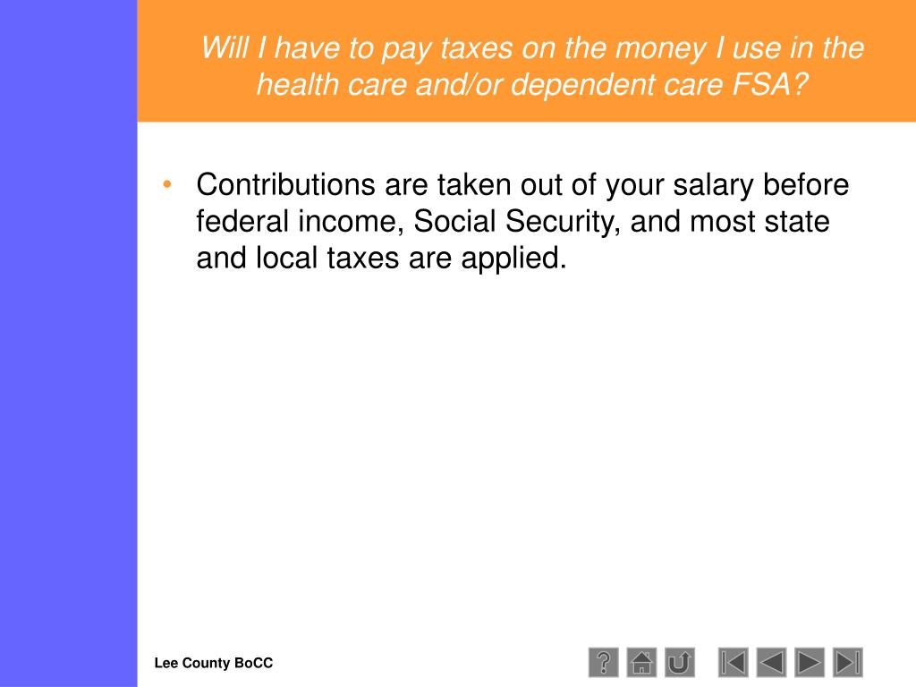 Will I have to pay taxes on the money I use in the health care and/or dependent care FSA?