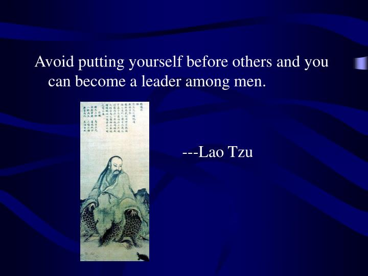 Avoid putting yourself before others and you can become a leader among men.