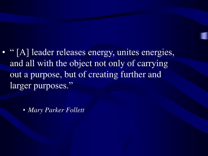""" [A] leader releases energy, unites energies, and all with the object not only of carrying out a purpose, but of creating further and larger purposes."""