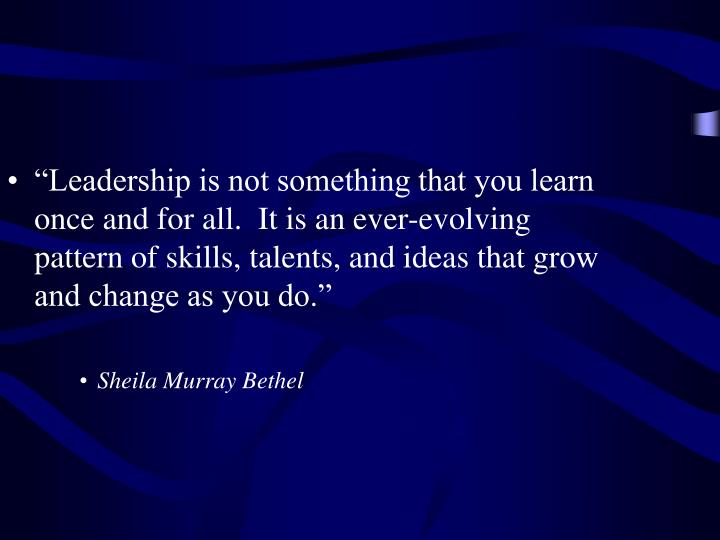 """Leadership is not something that you learn once and for all.  It is an ever-evolving pattern of skills, talents, and ideas that grow and change as you do."""