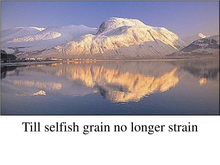 Till selfish grain no longer strain