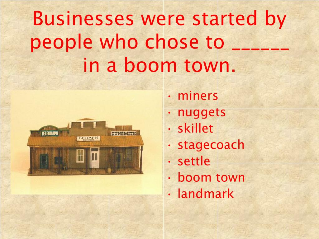 Businesses were started by people who chose to ______ in a boom town.