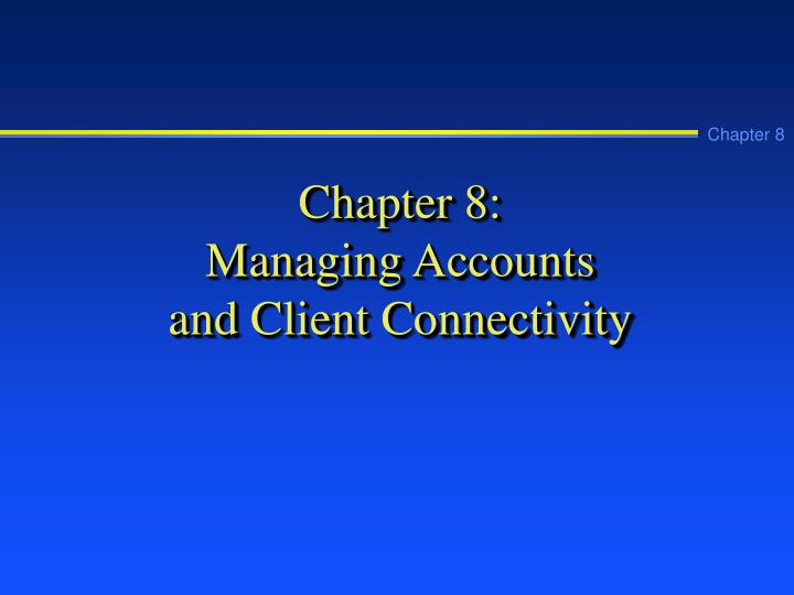 Chapter 8 managing accounts and client connectivity