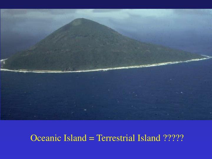 Oceanic Island = Terrestrial Island ?????