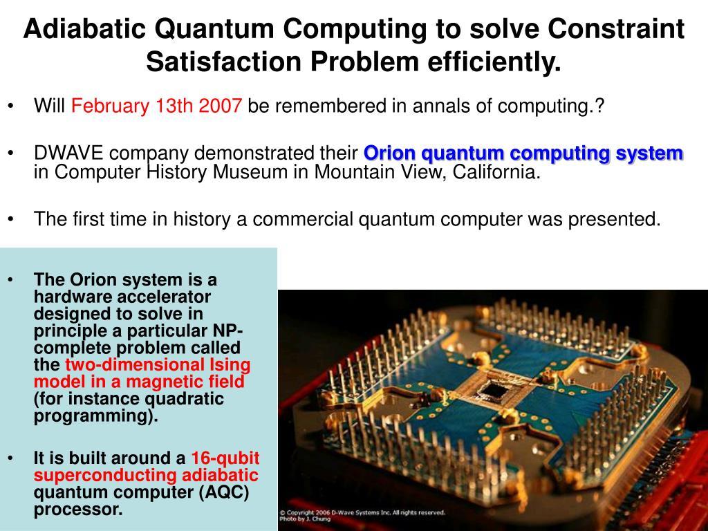 Adiabatic Quantum Computing to solve Constraint Satisfaction Problem efficiently.