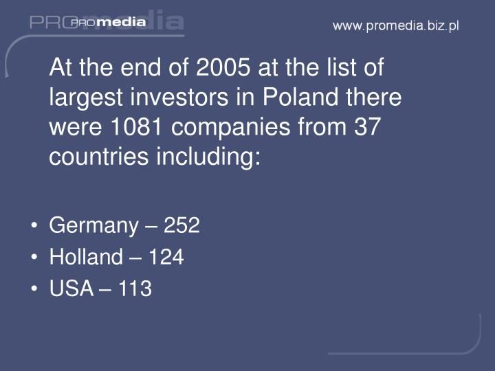 At the end of 2005 at the list of largest investors in Poland there were 1081 companies from 37 countries including: