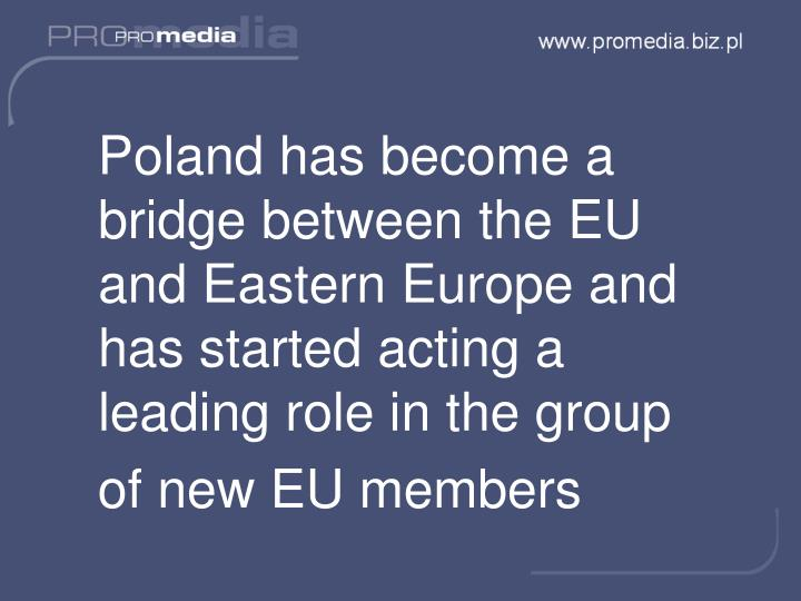 Poland has become a bridge between the EU and Eastern Europe and has started acting a leading role in the group