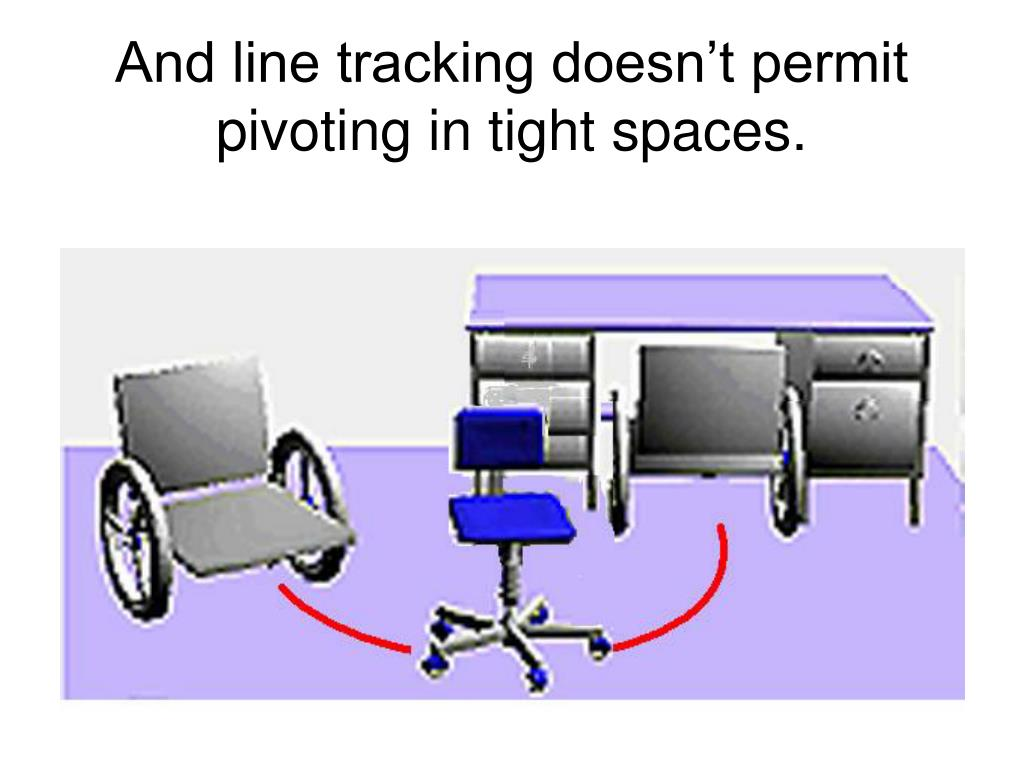 And line tracking doesn't permit pivoting in tight spaces.