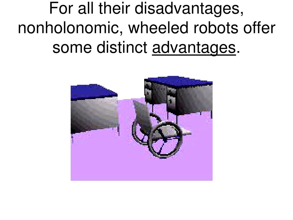 For all their disadvantages, nonholonomic, wheeled robots offer some distinct
