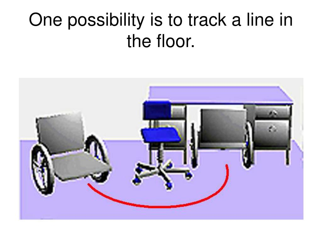 One possibility is to track a line in the floor.