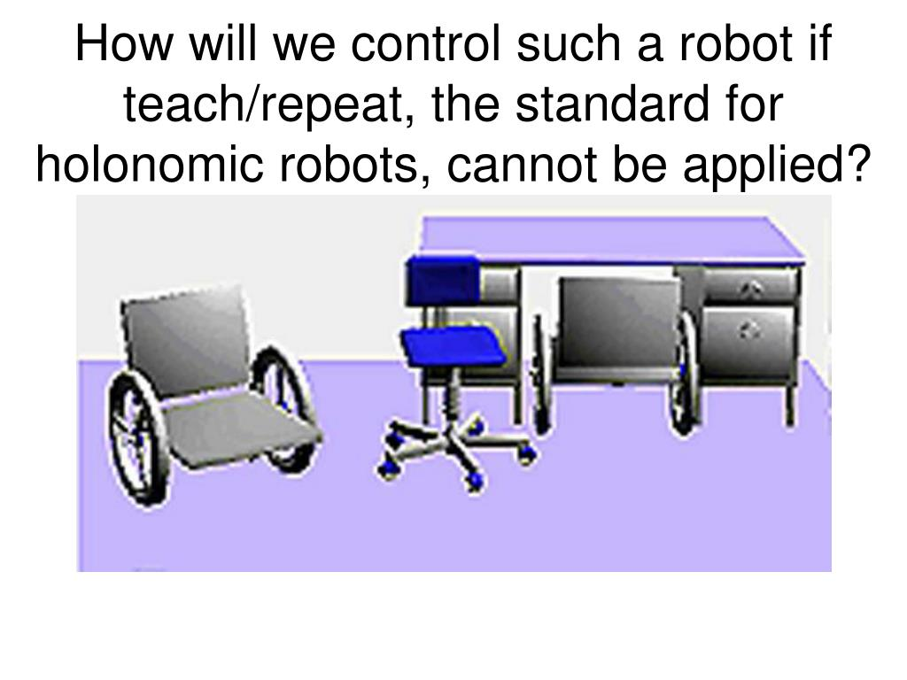 How will we control such a robot if teach/repeat, the standard for holonomic robots, cannot be applied?
