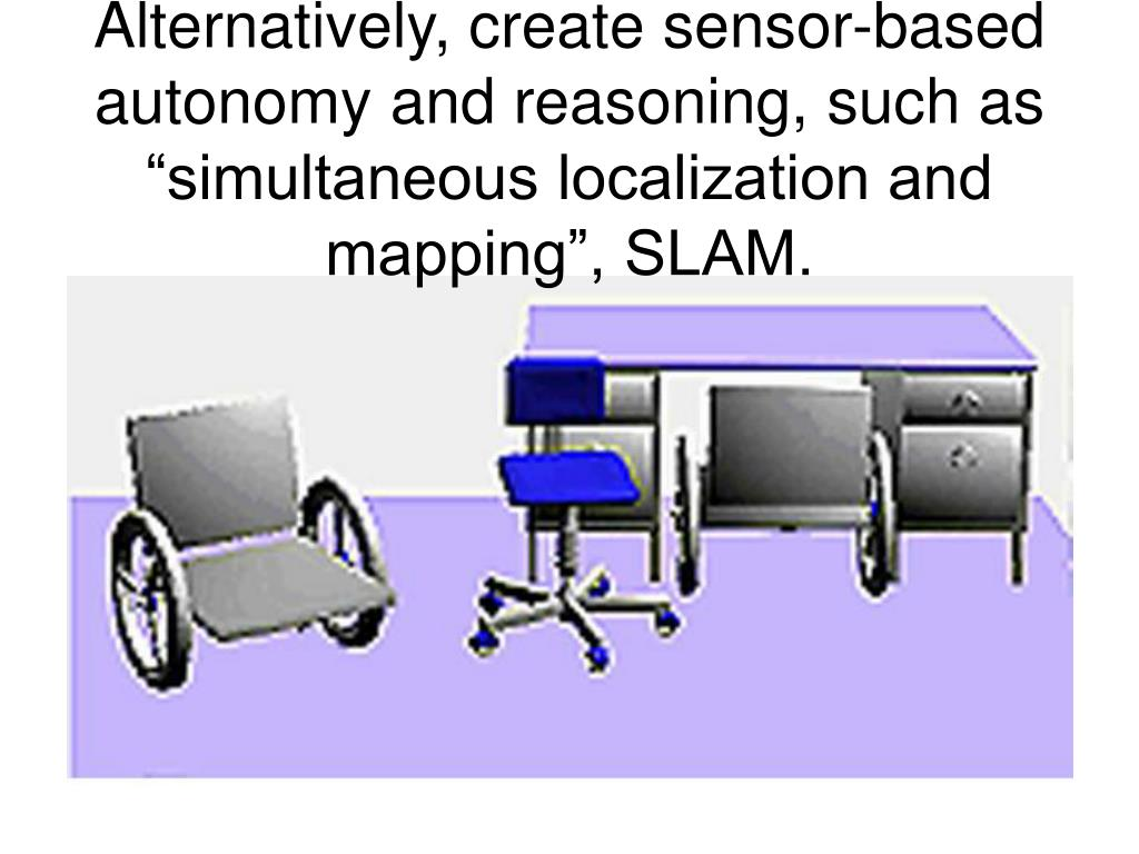 """Alternatively, create sensor-based autonomy and reasoning, such as """"simultaneous localization and mapping"""", SLAM."""