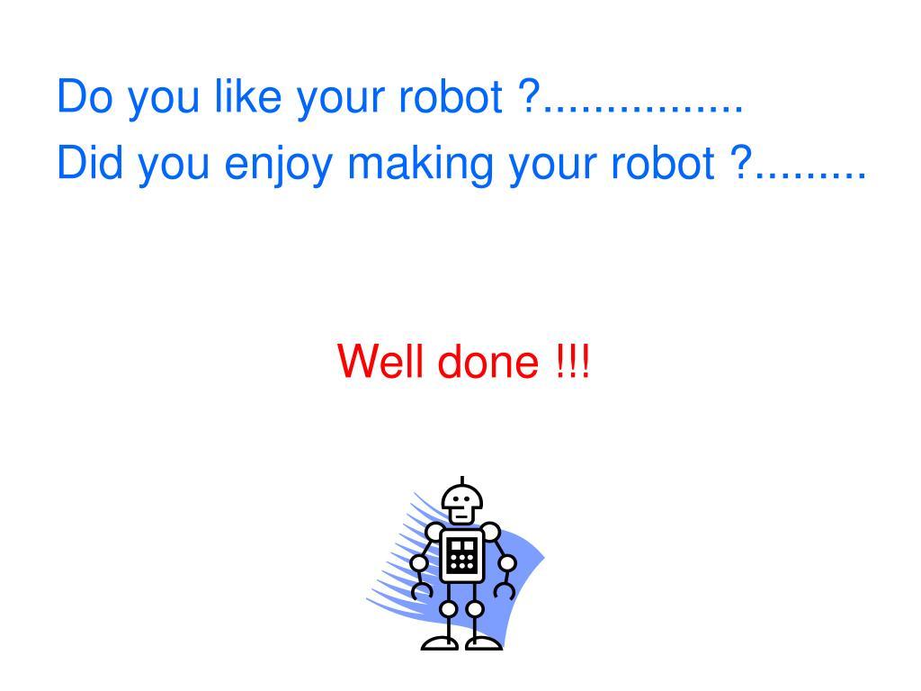 Do you like your robot ?................
