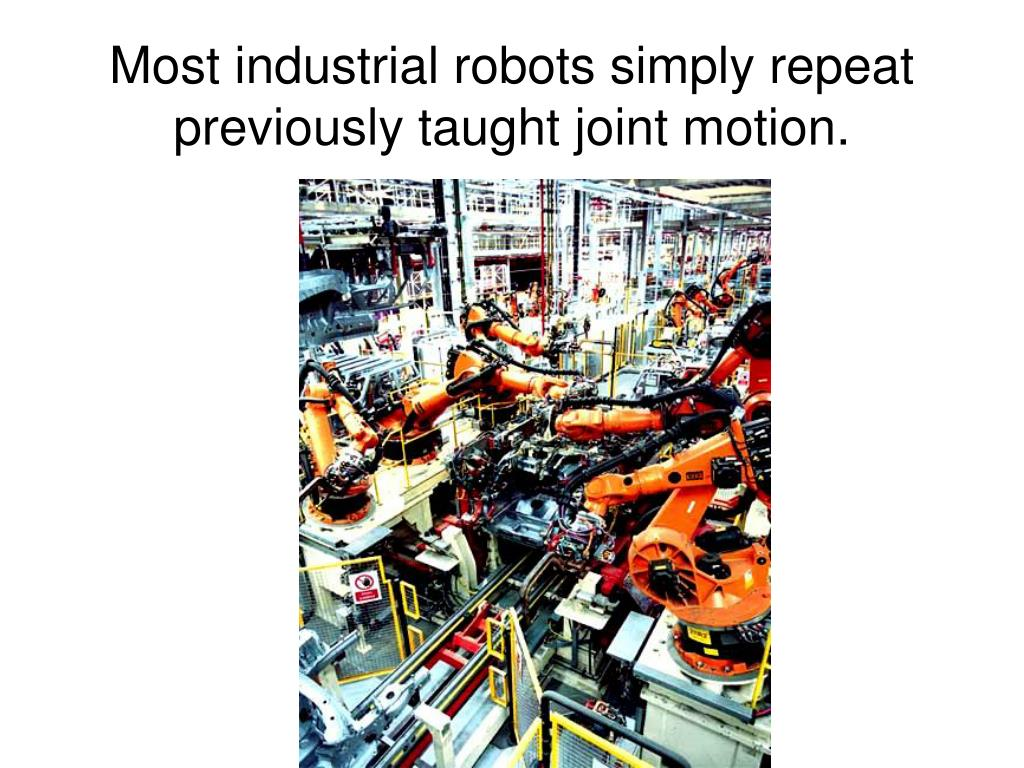 Most industrial robots simply repeat previously taught joint motion.