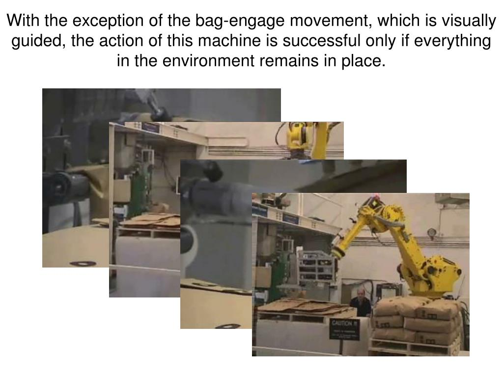 With the exception of the bag-engage movement, which is visually guided, the action of this machine is successful only if everything in the environment remains in place.