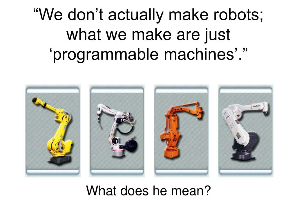 """We don't actually make robots; what we make are just 'programmable machines'."""