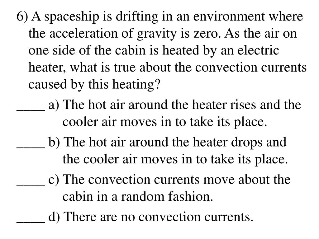 6) A spaceship is drifting in an environment where the acceleration of gravity is zero. As the air on one side of the cabin is heated by an electric heater, what is true about the convection currents caused by this heating?