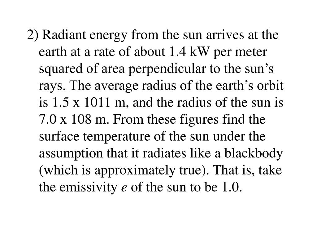 2) Radiant energy from the sun arrives at the earth at a rate of about 1.4 kW per meter squared of area perpendicular to the sun's rays. The average radius of the earth's orbit is 1.5 x 1011 m, and the radius of the sun is 7.0 x 108 m. From these figures find the surface temperature of the sun under the assumption that it radiates like a blackbody (which is approximately true). That is, take the emissivity