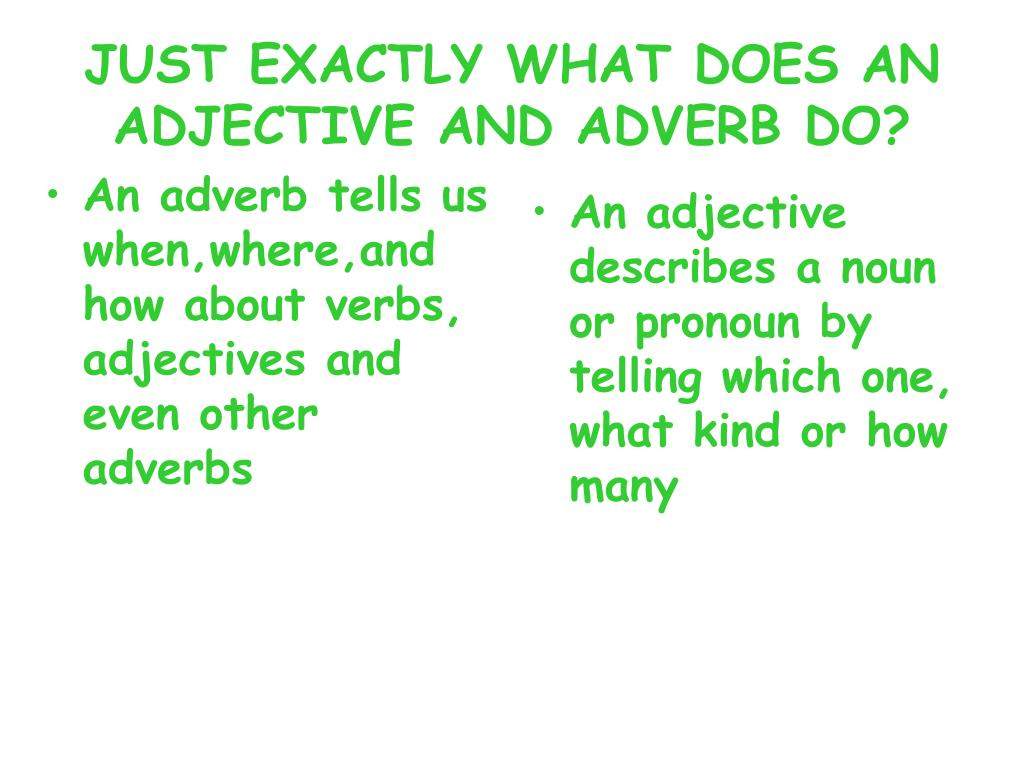 An adverb tells us when,where,and how about verbs, adjectives and even other adverbs