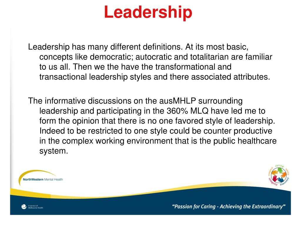 Leadership has many different definitions. At its most basic, concepts like democratic; autocratic and totalitarian are familiar to us all. Then we the have the transformational and transactional leadership styles and there associated attributes.