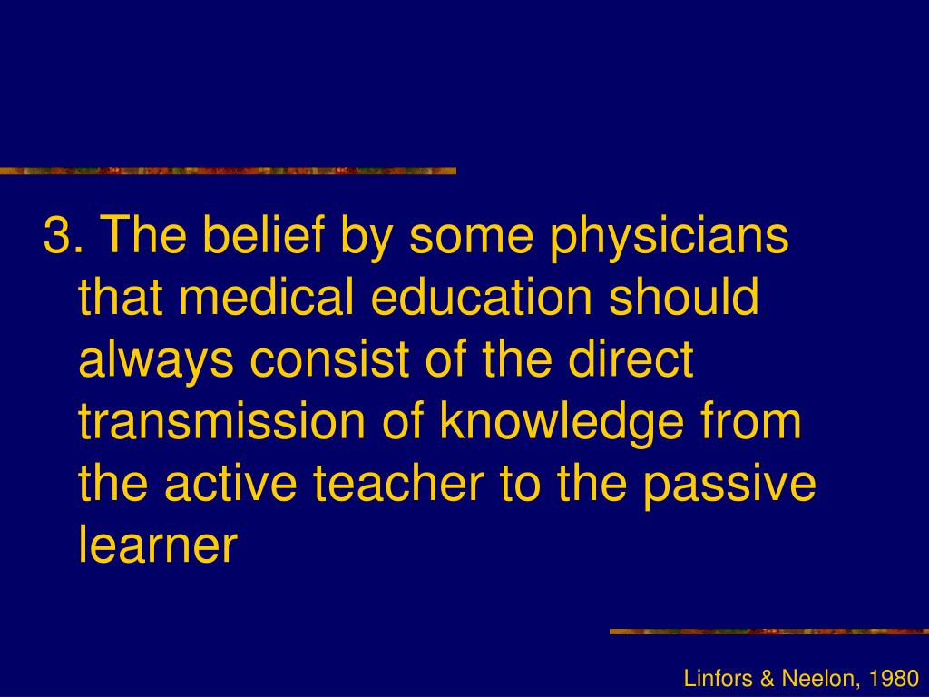 3. The belief by some physicians that medical education should always consist of the direct transmission of knowledge from the active teacher to the passive learner