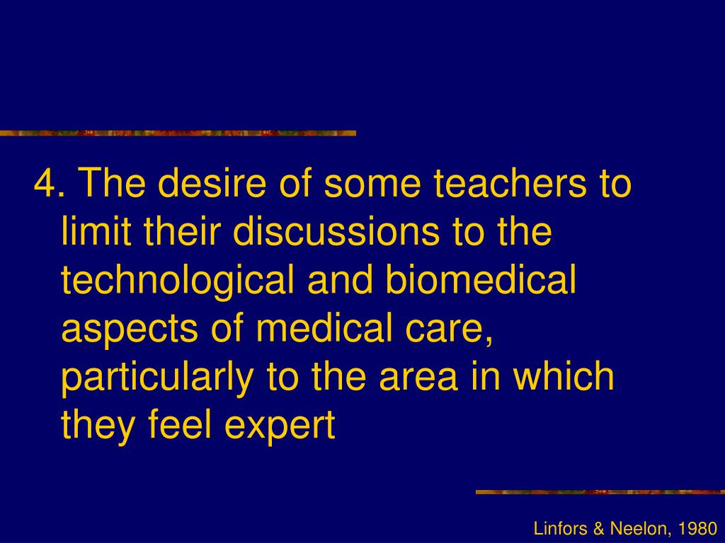 4. The desire of some teachers to limit their discussions to the technological and biomedical aspects of medical care, particularly to the area in which they feel expert