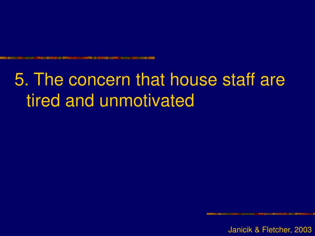 5. The concern that house staff are tired and unmotivated