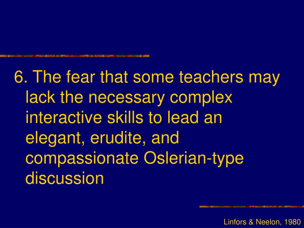 6. The fear that some teachers may lack the necessary complex interactive skills to lead an elegant, erudite, and compassionate Oslerian-type discussion